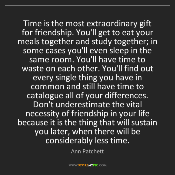 Ann Patchett: Time is the most extraordinary gift for friendship. You'll...