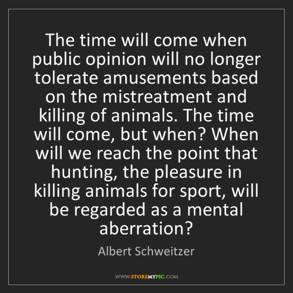 Albert Schweitzer: The time will come when public opinion will no longer...