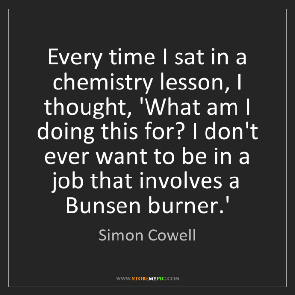 Simon Cowell: Every time I sat in a chemistry lesson, I thought, 'What...