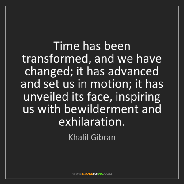 Khalil Gibran: Time has been transformed, and we have changed; it has...