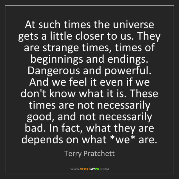 Terry Pratchett: At such times the universe gets a little closer to us....