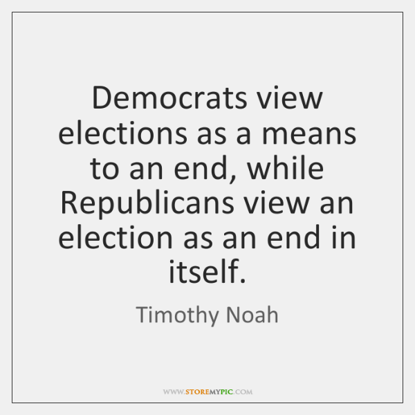 Democrats view elections as a means to an end, while Republicans view ...