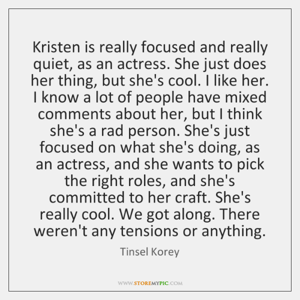 Kristen is really focused and really quiet, as an actress. She just ...