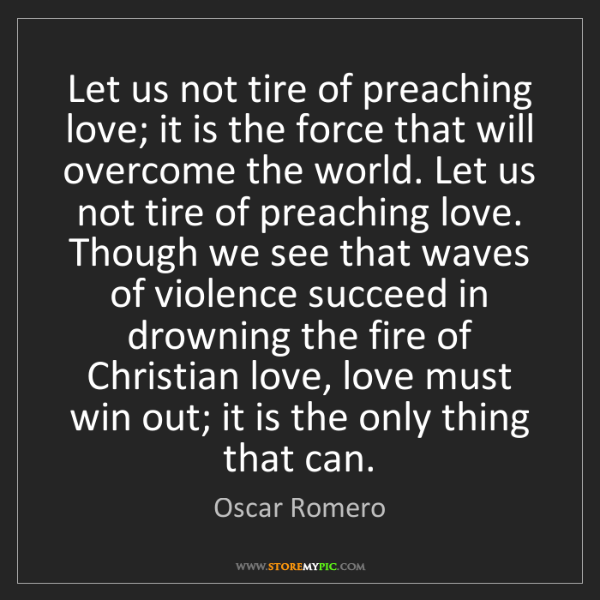 Oscar Romero: Let us not tire of preaching love; it is the force that...