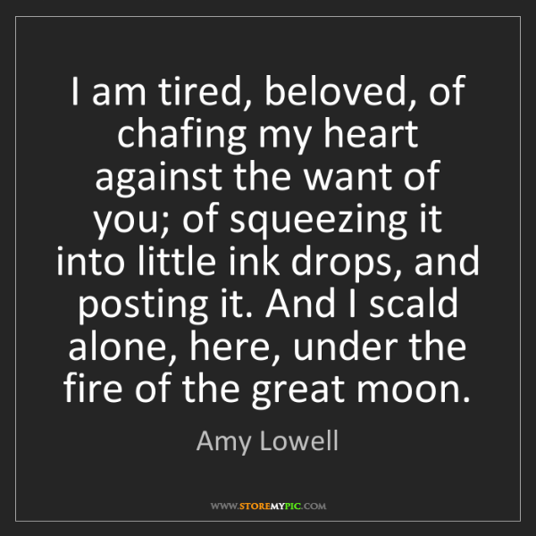 Amy Lowell: I am tired, beloved, of chafing my heart against the...