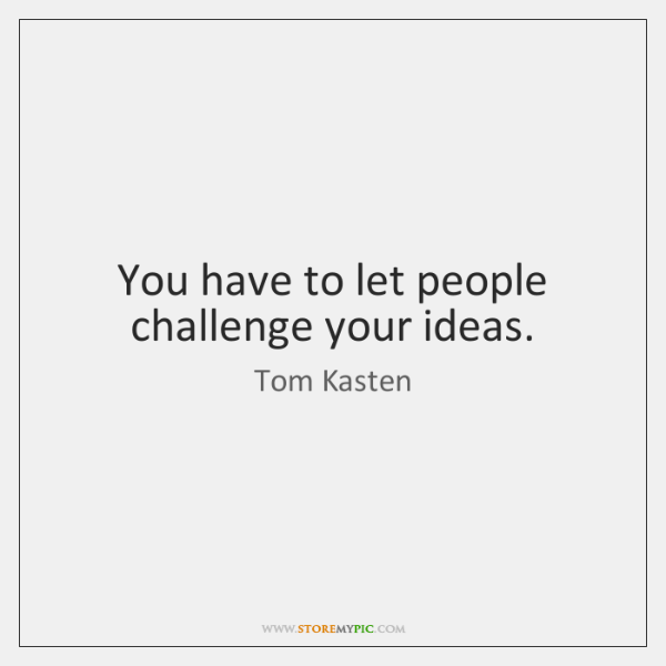 You have to let people challenge your ideas.