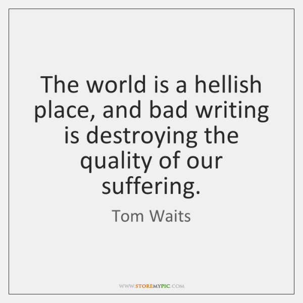The world is a hellish place, and bad writing is destroying the ...