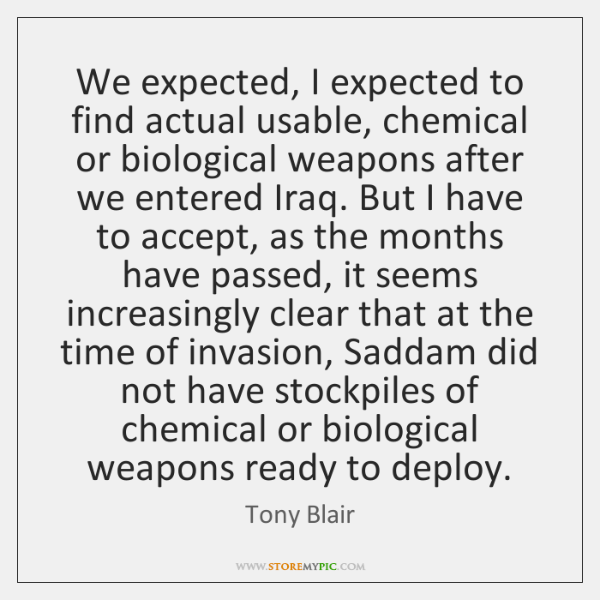 We expected, I expected to find actual usable, chemical or biological weapons ...