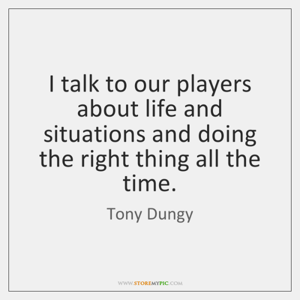 I talk to our players about life and situations and doing the ...