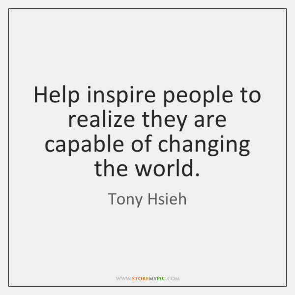 Help inspire people to realize they are capable of changing the world.
