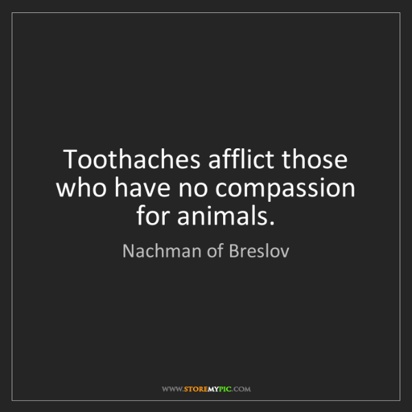 Nachman of Breslov: Toothaches afflict those who have no compassion for animals.
