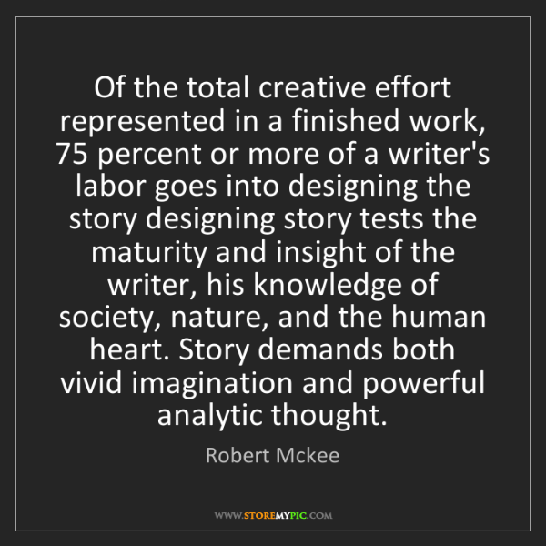 Robert Mckee: Of the total creative effort represented in a finished...