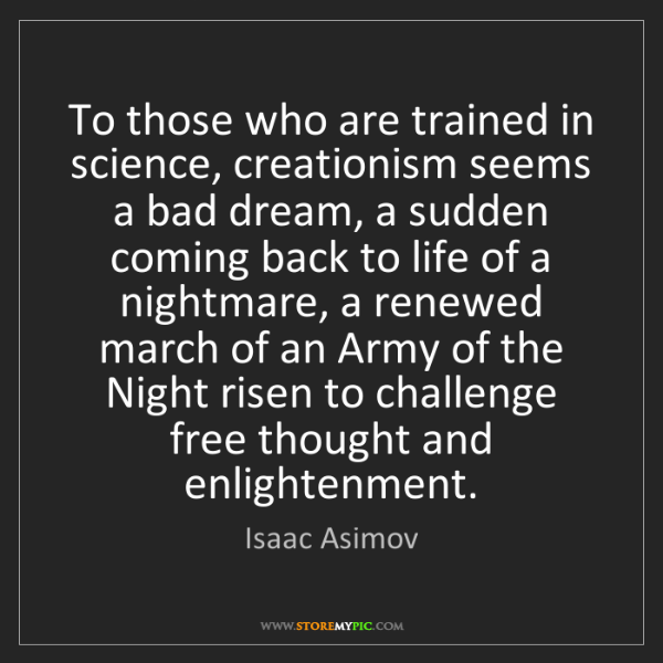 Isaac Asimov: To those who are trained in science, creationism seems...