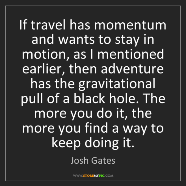 Josh Gates: If travel has momentum and wants to stay in motion, as...