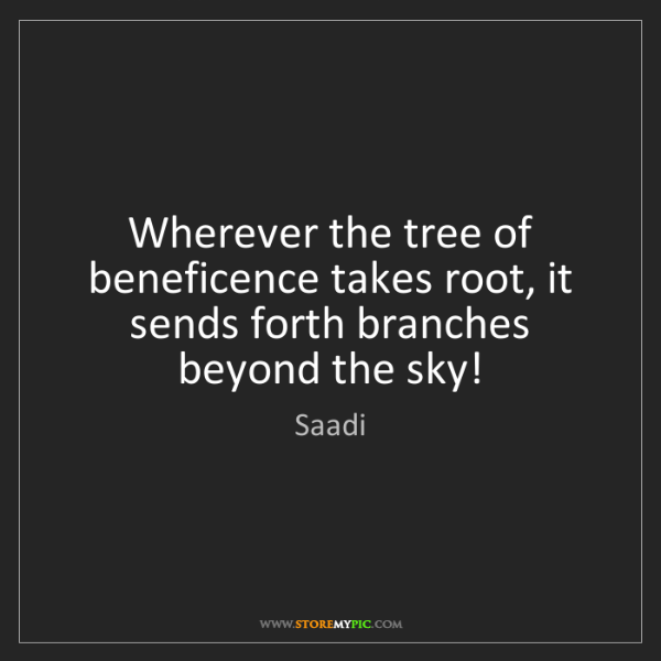 Saadi: Wherever the tree of beneficence takes root, it sends...