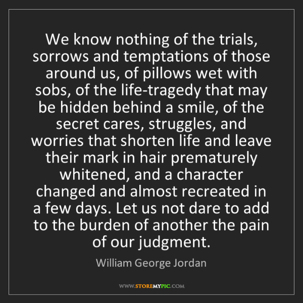 William George Jordan: We know nothing of the trials, sorrows and temptations...