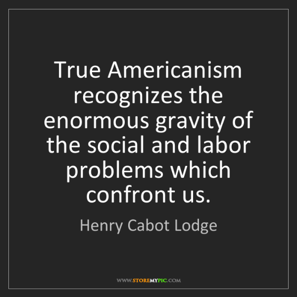 Henry Cabot Lodge: True Americanism recognizes the enormous gravity of the...