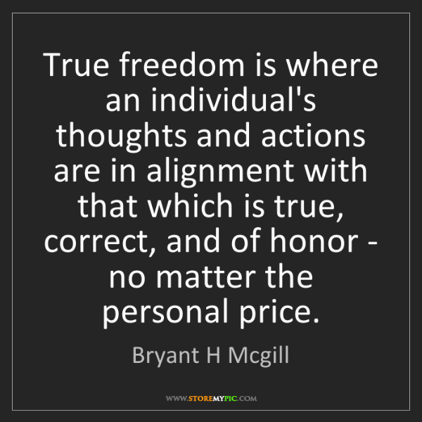 Bryant H Mcgill: True freedom is where an individual's thoughts and actions...