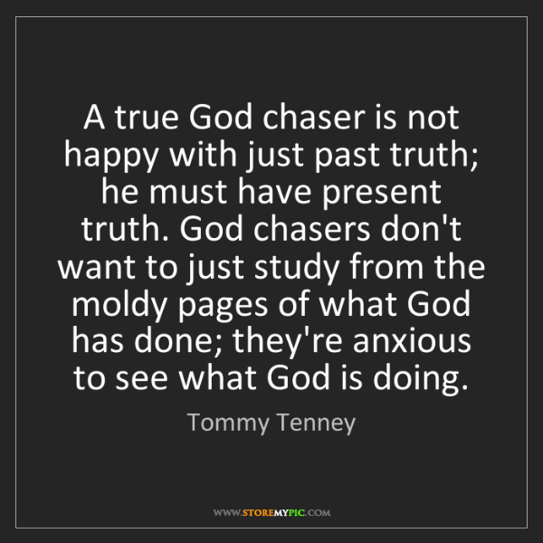 Tommy Tenney: A true God chaser is not happy with just past truth;...
