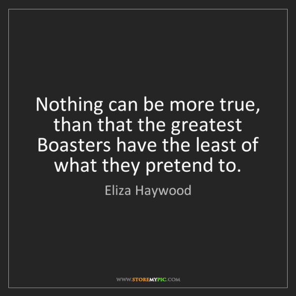 Eliza Haywood: Nothing can be more true, than that the greatest Boasters...