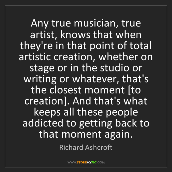 Richard Ashcroft: Any true musician, true artist, knows that when they're...