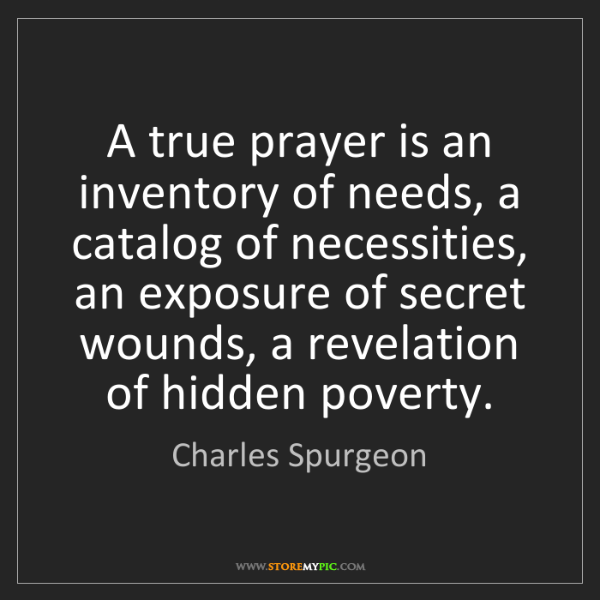 Charles Spurgeon: A true prayer is an inventory of needs, a catalog of...