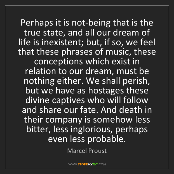 Marcel Proust: Perhaps it is not-being that is the true state, and all...