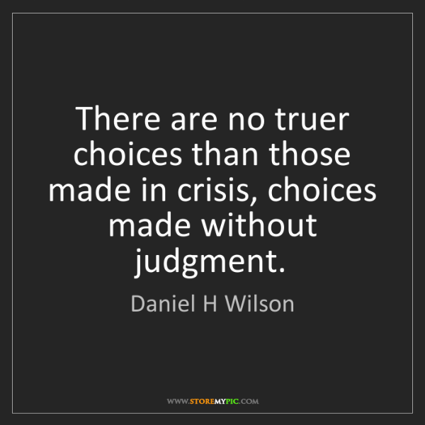 Daniel H Wilson: There are no truer choices than those made in crisis,...