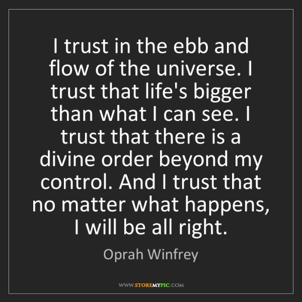 Oprah Winfrey: I trust in the ebb and flow of the universe. I trust...