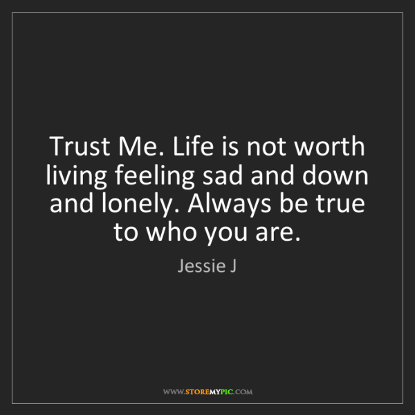 Jessie J: Trust Me. Life is not worth living feeling sad and down...