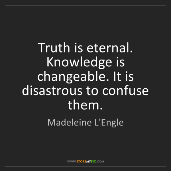 Madeleine L'Engle: Truth is eternal. Knowledge is changeable. It is disastrous...
