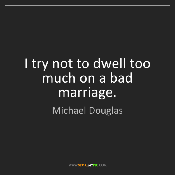 Michael Douglas: I try not to dwell too much on a bad marriage.