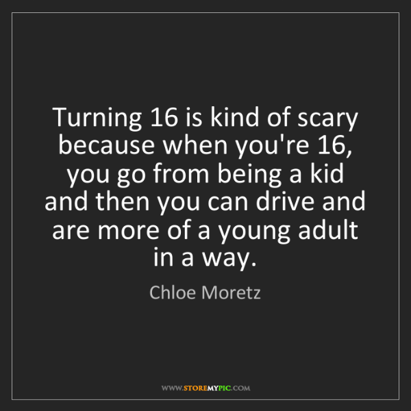 Chloe Moretz: Turning 16 is kind of scary because when you're 16, you...