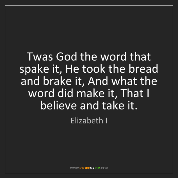 Elizabeth I: Twas God the word that spake it, He took the bread and...