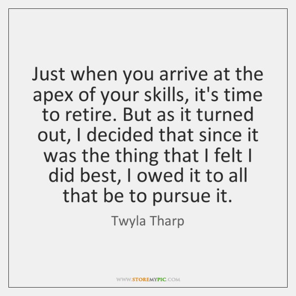 Just when you arrive at the apex of your skills, it's time ...