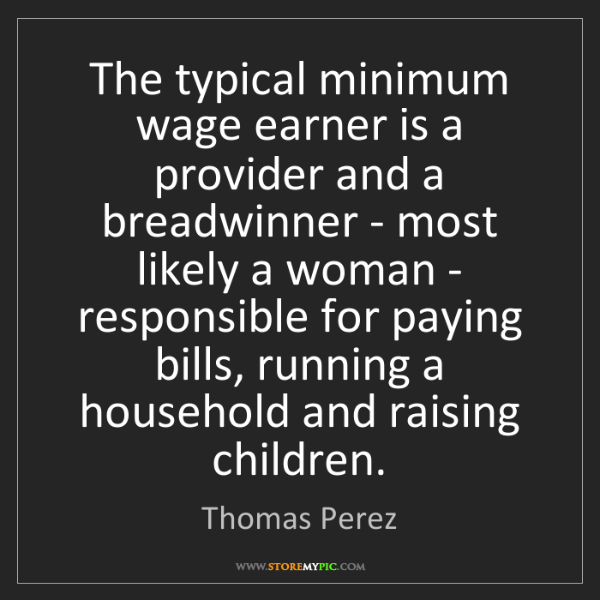 Thomas Perez: The typical minimum wage earner is a provider and a breadwinner...
