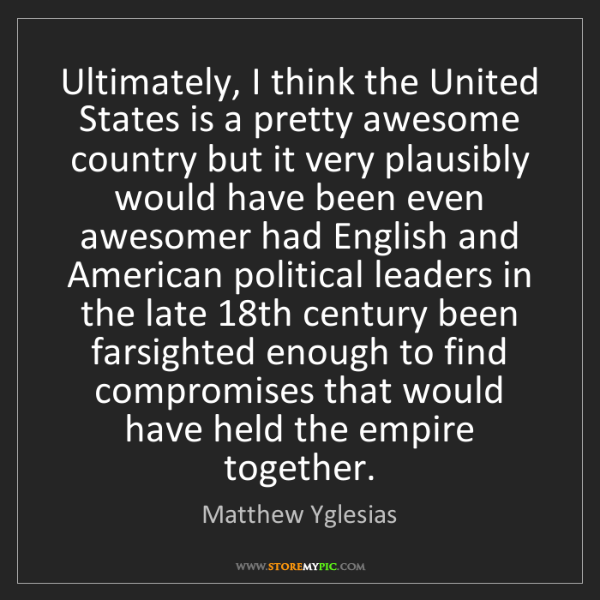 Matthew Yglesias: Ultimately, I think the United States is a pretty awesome...