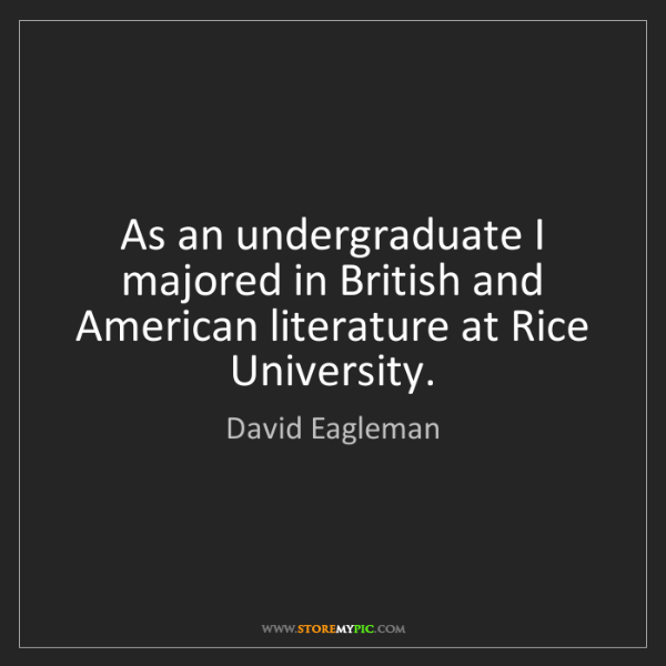 David Eagleman: As an undergraduate I majored in British and American...