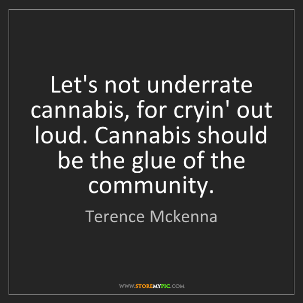 Terence Mckenna: Let's not underrate cannabis, for cryin' out loud. Cannabis...