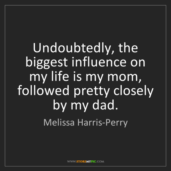 Melissa Harris-Perry: Undoubtedly, the biggest influence on my life is my mom,...