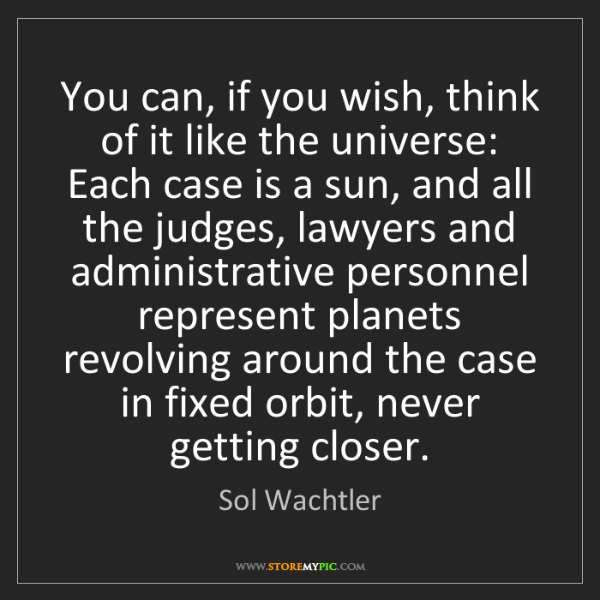 Sol Wachtler: You can, if you wish, think of it like the universe:...
