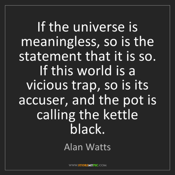 Alan Watts: If the universe is meaningless, so is the statement that...