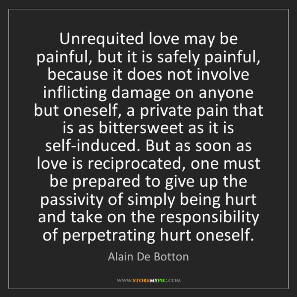 Alain De Botton: Unrequited love may be painful, but it is safely painful,...