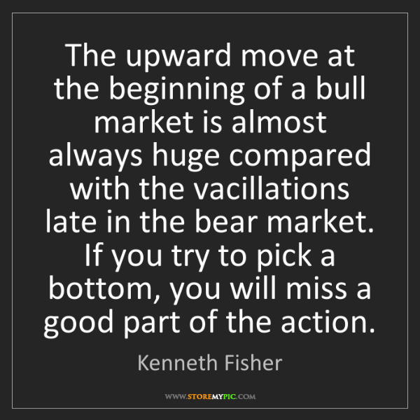 Kenneth Fisher: The upward move at the beginning of a bull market is...