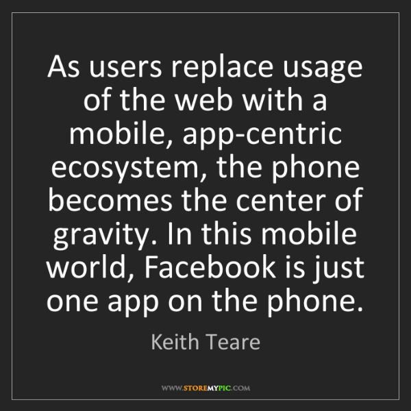 Keith Teare: As users replace usage of the web with a mobile, app-centric...