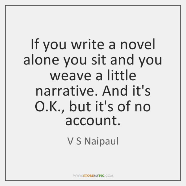 If you write a novel alone you sit and you weave a ...