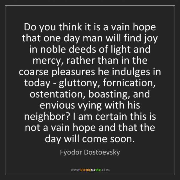 Fyodor Dostoevsky: Do you think it is a vain hope that one day man will...