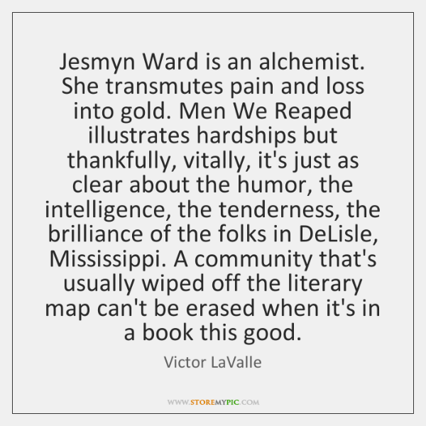 Jesmyn Ward is an alchemist. She transmutes pain and loss into gold. ...