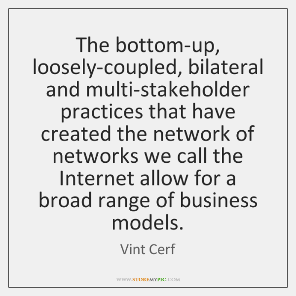 The bottom-up, loosely-coupled, bilateral and multi-stakeholder practices that have created the netw
