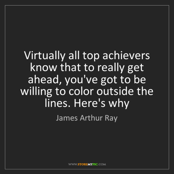 James Arthur Ray: Virtually all top achievers know that to really get ahead,...